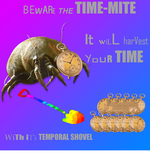 """ils: BEWARE THE TIME-MITIE  wiLL harVest  WI  YoUR TIME  b.  WiTh il""""s TEMPORAL SHOVEL"""