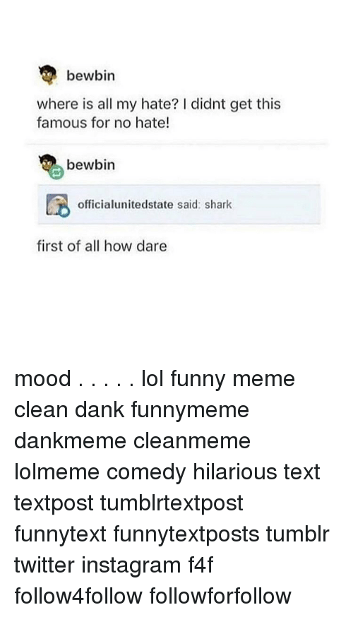 Memes Cleans: bewbin  where is all my hate? I didnt get this  famous for no hate!  bewbin  officialunitedstate said: shark  first of all how dare mood . . . . . lol funny meme clean dank funnymeme dankmeme cleanmeme lolmeme comedy hilarious text textpost tumblrtextpost funnytext funnytextposts tumblr twitter instagram f4f follow4follow followforfollow