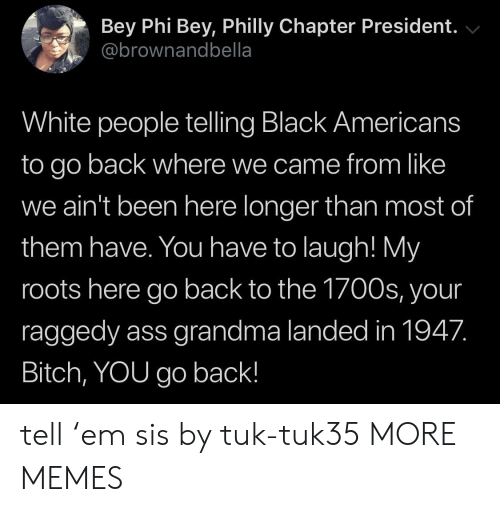 Ass, Bitch, and Dank: Bey Phi Bey, Philly Chapter President.  @brownandbella  White people telling Black Americans  to go back where we came from like  we ain't been here longer than most of  them have. You have to laugh! My  roots here go back to the 1700s, your  raggedy ass grandma landed in 1947.  Bitch, YOU go back! tell 'em sis by tuk-tuk35 MORE MEMES