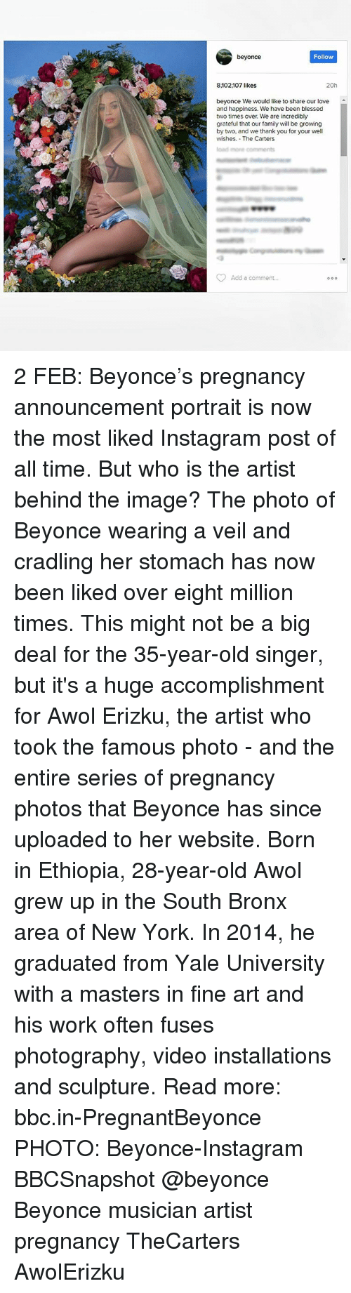 Memes, Yale University, and Pregnancy: beyonce  Follow  8.102107 likes  20h  beyonce We would like to share our love  and happiness. We have been blessed  two times over. We are incredibly  grateful that our family will be growing  by two, and we thank you for your well  wishes. The Carters  Add a comment...  o 0 0 2 FEB: Beyonce's pregnancy announcement portrait is now the most liked Instagram post of all time. But who is the artist behind the image? The photo of Beyonce wearing a veil and cradling her stomach has now been liked over eight million times. This might not be a big deal for the 35-year-old singer, but it's a huge accomplishment for Awol Erizku, the artist who took the famous photo - and the entire series of pregnancy photos that Beyonce has since uploaded to her website. Born in Ethiopia, 28-year-old Awol grew up in the South Bronx area of New York. In 2014, he graduated from Yale University with a masters in fine art and his work often fuses photography, video installations and sculpture. Read more: bbc.in-PregnantBeyonce PHOTO: Beyonce-Instagram BBCSnapshot @beyonce Beyonce musician artist pregnancy TheCarters AwolErizku