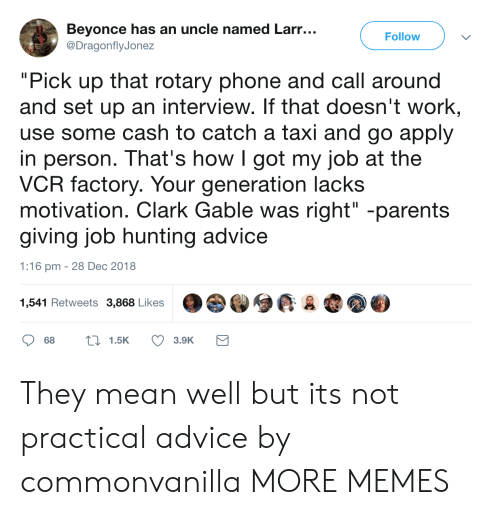 """Advice, Beyonce, and Dank: Beyonce has an uncle named Larr...  Follow  DragonflyJonez  """"Pick up that rotary phone and call around  and set up an interview. If that doesn't work  use some cash to catch a taxi and go apply  in person. That's howIgot my job at the  VCR factory. Your generation lacks  motivation. Clark Gable was right"""" -parents  giving job hunting advice  1:16 pm -28 Dec 2018  1,541 Retweets 3,868 Likes They mean well but its not practical advice by commonvanilla MORE MEMES"""
