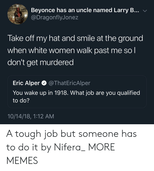 Qualified: Beyonce has an uncle named Larry B... v  @DragonflyJonez  Take off my hat and smile at the ground  when white women walk past me so l  don't get murdered  Eric Alper @ThatEricAlper  You wake up in 1918. VWhat job are you qualified  to do?  10/14/18, 1:12 AM A tough job but someone has to do it by Nifera_ MORE MEMES