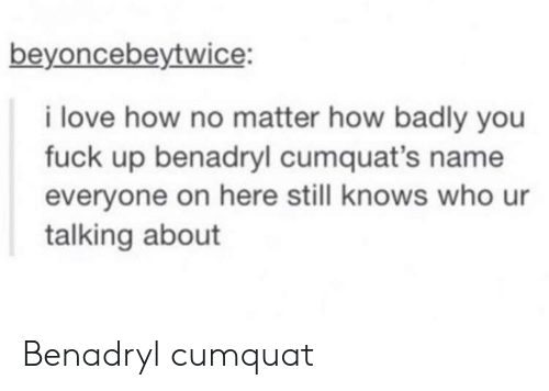benadryl: beyoncebeytwice:  i love how no matter how badly you  fuck up benadryl cumquat's name  everyone on here still knows who ur  talking about Benadryl cumquat