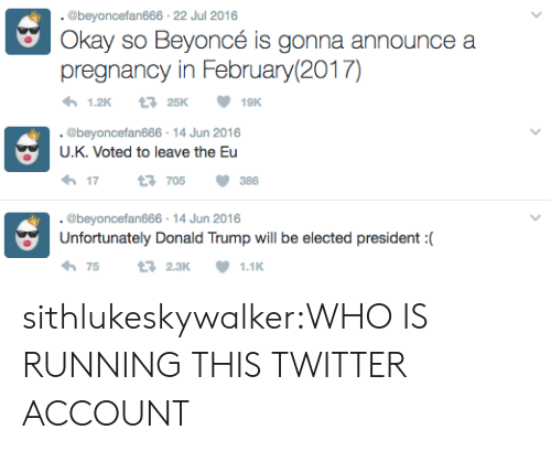 Twitter Account: @beyoncefan666 22 Jul 2016  Okay so Beyoncé is gonna announce a  pregnancy in February(2017)  25K  1.2K  19K   .@beyoncefan666 14 Jun 2016  U.K. Voted to leave the Eu  705  17  386  . @beyoncefan666 14 Jun 2016  Unfortunately Donald Trump will be elected president :  75  t 2.3K  1.1K sithlukeskywalker:WHO IS RUNNING THIS TWITTER ACCOUNT