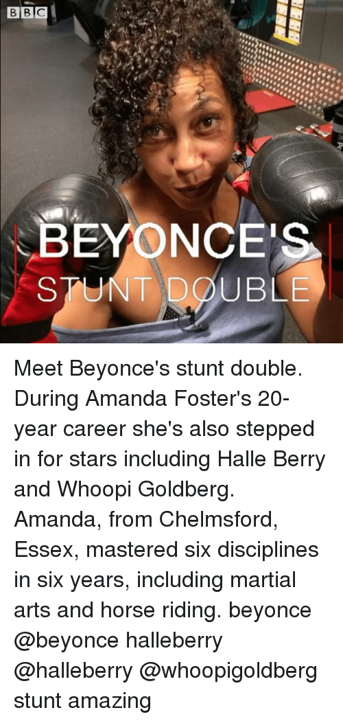 Whoopi: BEYONCES  STUNT DOUBLE Meet Beyonce's stunt double. During Amanda Foster's 20-year career she's also stepped in for stars including Halle Berry and Whoopi Goldberg. Amanda, from Chelmsford, Essex, mastered six disciplines in six years, including martial arts and horse riding. beyonce @beyonce halleberry @halleberry @whoopigoldberg stunt amazing