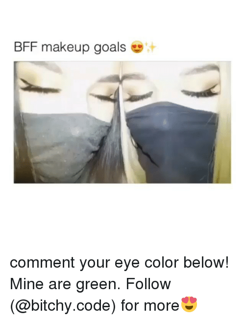 eye color: BFF makeup goals comment your eye color below! Mine are green. Follow (@bitchy.code) for more😍
