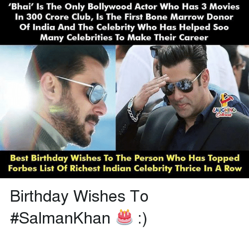Topped: 'Bhai' Is The Only Bollywood Actor Who Has 3 Movies  In 300 Crore Club, Is The First Bone Marrow Donor  Of India And The Celebrity Who Has Helped Soo  Many Celebrities To Make Their Career  LAUGHING  Best Birthday Wishes To The Person Who Has Topped  Forbes List Of Richest Indian Celebrity Thrice In A Row Birthday Wishes To #SalmanKhan 🎂 :)