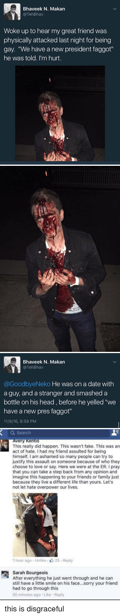 "Opinionating: Bhaveek N. Makan  TehBhav  Woke up to hear my great friend was  physically attacked last night for being  gay. ""We have a new president faggot""  he was told. I'm hurt   Bhaveek N. Makan  TehBhav  @GoodbyeNeko He was on a date with  a guy, and a stranger and smashed a  bottle on his head before he yelled ""we  have a new pres faggot""  11/9/16, 8:58 PM   a Search  very Kentis  This really did happen. This wasn't fake. This was an  act of hate. had my friend assulted for being  himself. I am ashamed so many people can try to  justify this assault on someone because of who they  choose to love or say. Here we were at the ER. I pray  that you can take a step back from any opinion and  imagine this happening to your friends or family just  because they live a different life than yours. Let's  not let hate overpower our lives.  1 hour ago Unlike 25 Reply  Sarah Bourgeois  After everything he just went through and he can  still have a little smile on his face...sorry your friend  had to go through this  55 minutes ago Like Reply this is disgraceful"