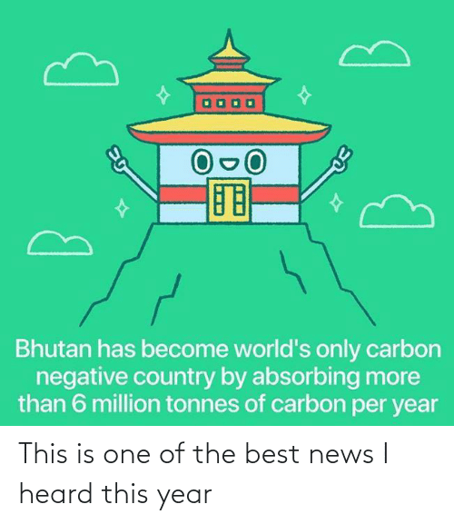 Negative: Bhutan has become world's only carbon  negative country by absorbing more  than 6 million tonnes of carbon per year This is one of the best news I heard this year