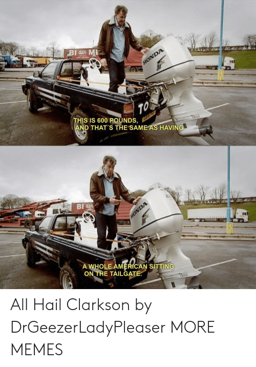 Honda: BI M  HONDA  TO  THIS IS 600 POUNDS,  AND THAT'S THE SAME AS HAVING  BI  HONDA  A WHOLE AMERICAN SITTING  ON THE TAILGATE All Hail Clarkson by DrGeezerLadyPleaser MORE MEMES