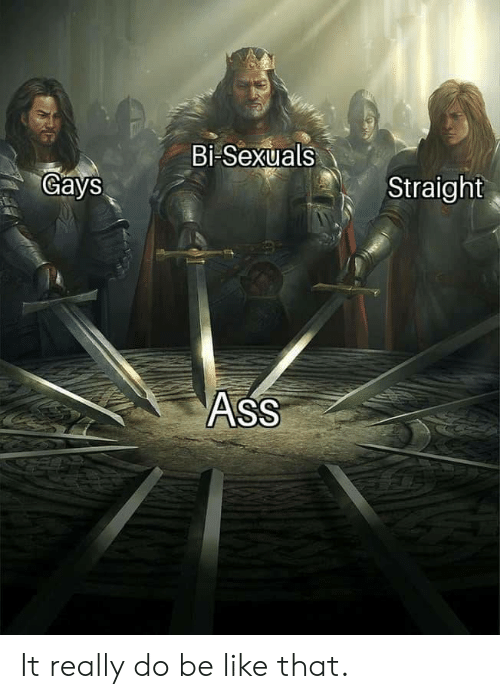 Ass, Be Like, and Straight: Bi Sexuals  Gays  Straight  ASS It really do be like that.