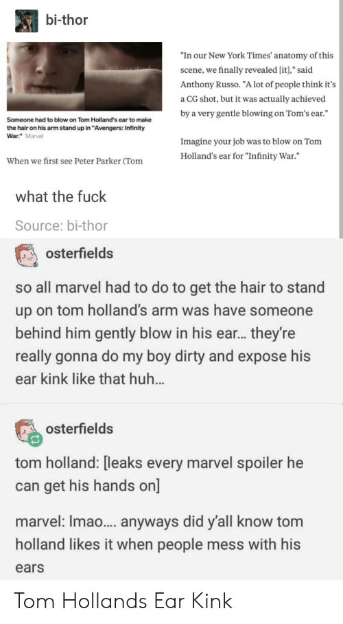 """Russo: bi-thor  """"In our New York Times' anatomy of this  scene, we finally revealed [it],"""" said  Anthony Russo. """"A lot of people think it's  a CG shot, but it was actually achieved  by a very gentle blowing on Tom's ear.""""  Someone had to blow on Tom Holland's ear to make  the hair on his arm stand up in """"Avengers: Infinity  War."""" Marvel  Imagine your job was to blow on Tonm  Holland's ear for """"Infinity War.""""  When we first see Peter Parker (Tom  what the fuck  Source: bi-thor  osterfields  so all marvel had to do to get the hair to stand  up on tom holland's arm was have someone  behind him gently blow in his ear... they're  really gonna do my boy dirty and expose his  ear kink like that huh  osterfields  tom holland: [leaks every marvel spoiler he  can get his hands on]  marvel: Imao... anyways did y'all know tom  holland likes it when people mess with his  ears Tom Hollands Ear Kink"""