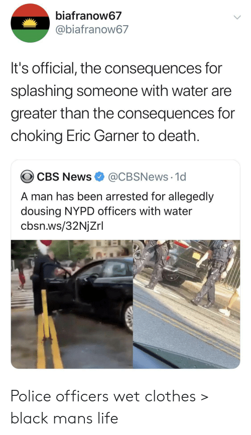 Nypd: biafranow67  @biafranow67  It's official, the consequences for  splashing someone with water are  greater than the consequences for  choking Eric Garner to death.  @CBSNews 1d  CBS News  A man has been arrested for allegedly  dousing NYPD officers with water  cbsn.ws/32NjZrl Police officers wet clothes > black mans life