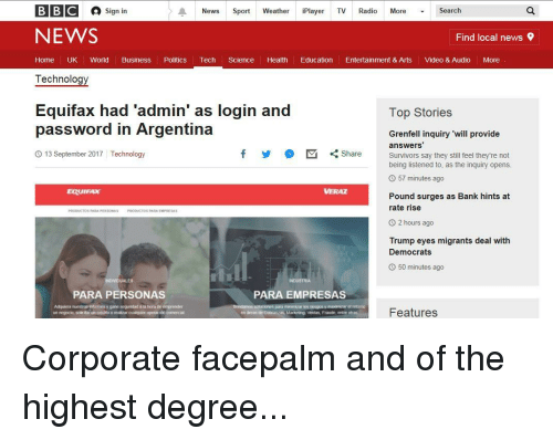 """Facepalm, News, and Politics: BIBIC  Sign in  News Sport Weather iPlayer TV Radio More ▼ Search  NEWS  Find local news  Home UK World Business Politics Tech Science Health Education Entertainment & Arts Video & Audio More  Technology  Equifax had 'admin' as login and  password in Argentina  Top Stories  Grenfell inquiry 'will provide  answers'  Survivors say they still feel they're not  being listened to, as the inquiry opens.  13 September 2017 Technology  y  M  """": Share  57 minutes ago  VERAZ  Pound surges as Bank hints at  rate rise  O 2 hours ago  Trump eyes migrants deal with  Democrats  O 50 minutes ago  ts  PARA PERSONAS  PARA EMPRESAS  Adquiera nuestros enformes y gane seguridad a ia hora de emprender  un negocio, solictar un crédto o ealzar cualquer operacn comercia  Features  en breas de Cobranzan, Marketing. Ventas, Fraude, entre ot"""