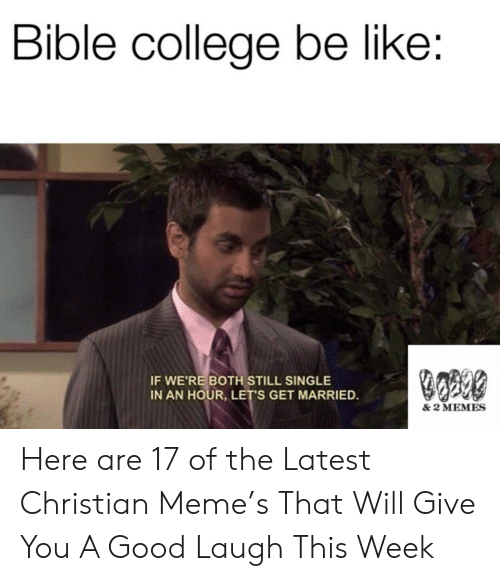 Be Like, College, and Meme: Bible college be like:  IF WE'RE BOTH STILL SINGLE  IN AN HOUR, LET'S GET MARRIED.  & 2 MEMES Here are 17 of the Latest Christian Meme's That Will Give You A Good Laugh This Week