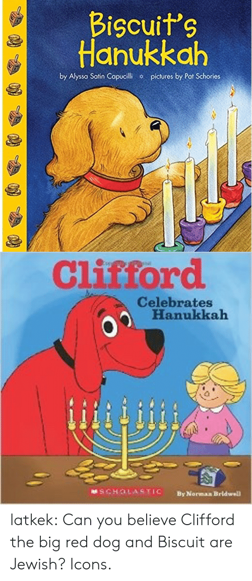 Scholasticism: Bicuits  Hanukkah  by Alyssa Satin Copucilhi  pictures by Pat Schories   Clistord  Celebrates  Hanukkah  SCHOLASTIC  By Norman Brldwell latkek: Can you believe Clifford the big red dog and Biscuit are Jewish? Icons.