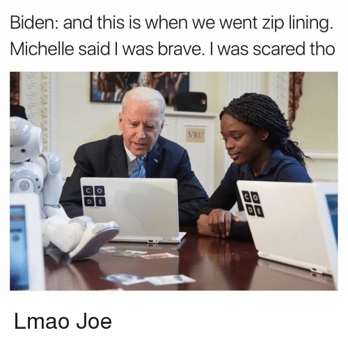 Funny, Lmao, and Scare: Biden: and this is when we went zip lining  Michelle said I was brave. I was scared tho  CO  CAO  DUE Lmao Joe