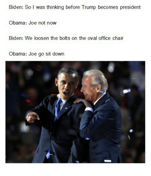 office chair: Biden: So I was thinking before Trump becomes president  Obama: Joe not now  Biden: We loosen the bolts on the oval office chair  Obama: Joe go sit down