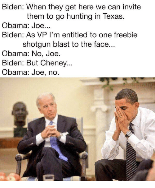 To The Face: Biden: When they get here we can invite  them to go hunting in Texas.  Obama: Joe...  Biden: As VP I'm entitled to one freebie  shotgun blast to the face...  Obama: No, Joe  Biden: But Cheney..  Obama: Joe, no