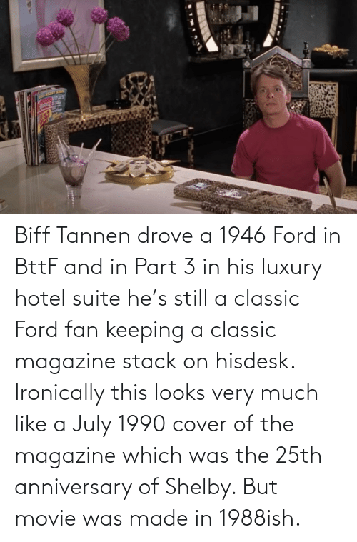 Ford: Biff Tannen drove a 1946 Ford in BttF and in Part 3 in his luxury hotel suite he's still a classic Ford fan keeping a classic magazine stack on hisdesk. Ironically this looks very much like a July 1990 cover of the magazine which was the 25th anniversary of Shelby. But movie was made in 1988ish.