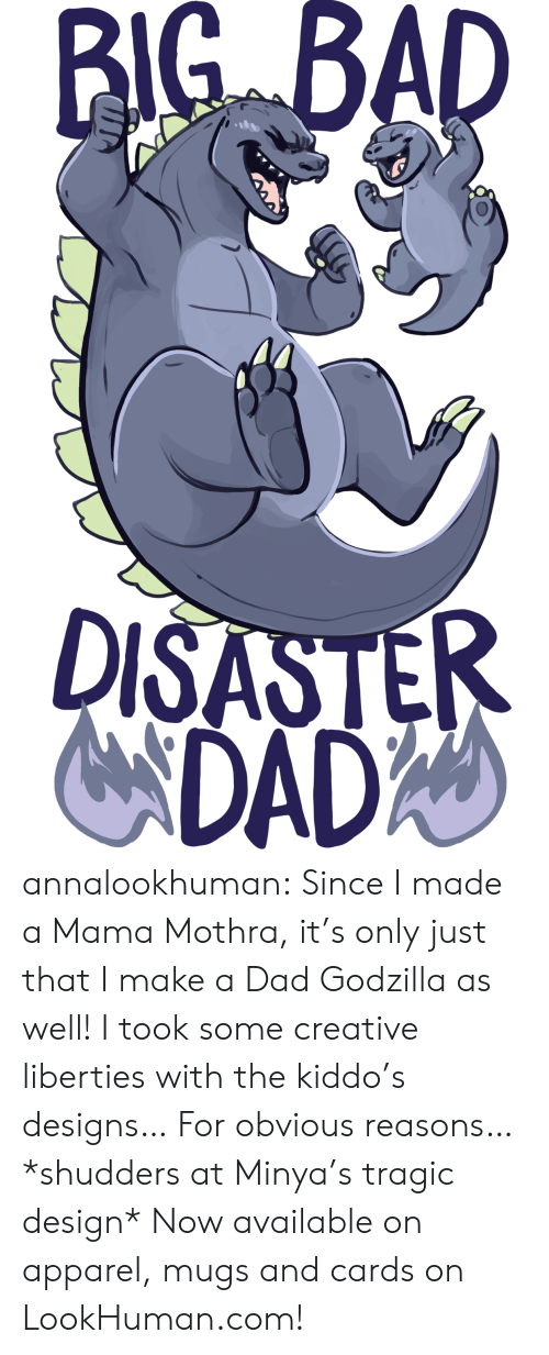 mugs: BIG BAD  DISASTER  NDADA annalookhuman:  Since I made a Mama Mothra, it's only just that I make a Dad Godzilla as well! I took some creative liberties with the kiddo's designs… For obvious reasons… *shudders at Minya's tragic design* Now available on apparel, mugs and cards on LookHuman.com!