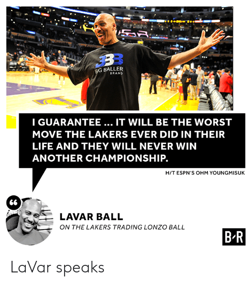 Baller: BIG BALLER  BRAND  IGUARANTEE... IT WILL BE THE WORST  MOVE THE LAKERS EVER DID IN THEIR  LIFE AND THEY WILL NEVER WIN  ANOTHER CHAMPIONSHIP.  H/T ESPN'S OHM YOUNGMISUK  66  LAVAR BALL  ON THE LAKERS TRADING LONZO BALL  B R LaVar speaks