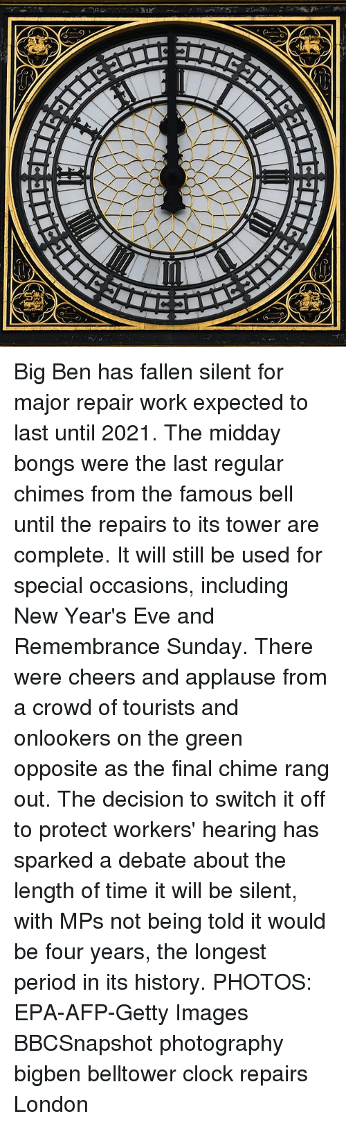 specialization: Big Ben has fallen silent for major repair work expected to last until 2021. The midday bongs were the last regular chimes from the famous bell until the repairs to its tower are complete. It will still be used for special occasions, including New Year's Eve and Remembrance Sunday. There were cheers and applause from a crowd of tourists and onlookers on the green opposite as the final chime rang out. The decision to switch it off to protect workers' hearing has sparked a debate about the length of time it will be silent, with MPs not being told it would be four years, the longest period in its history. PHOTOS: EPA-AFP-Getty Images BBCSnapshot photography bigben belltower clock repairs London
