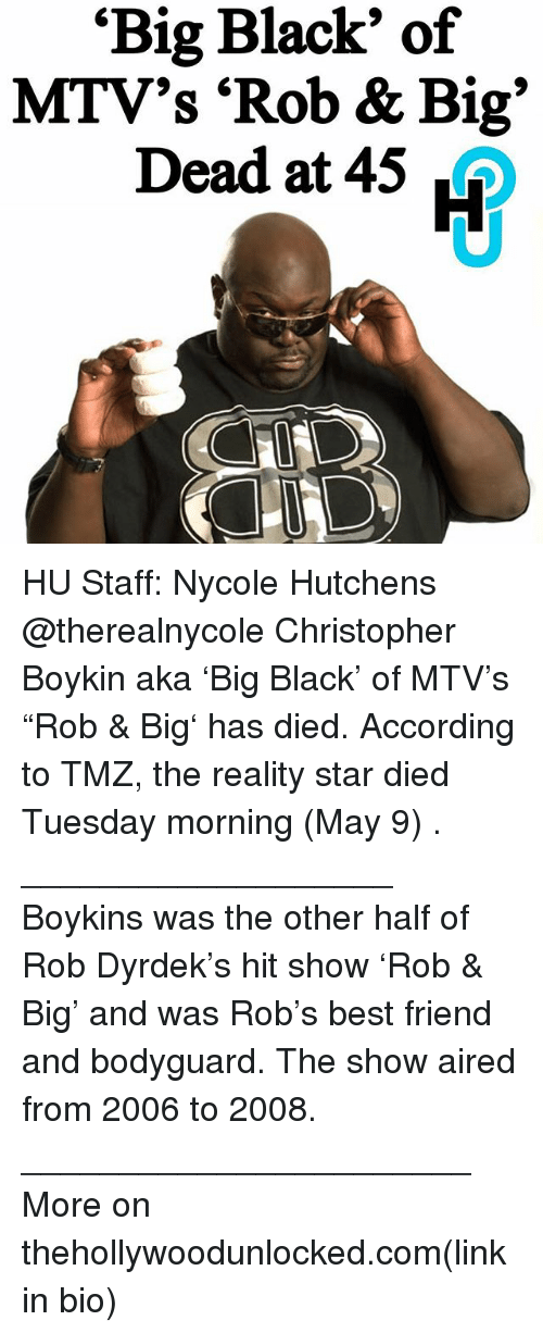 """Rob Big: """"Big Black"""" of  MTV's """"Rob & Big  Dead at 45 HU Staff: Nycole Hutchens @therealnycole Christopher Boykin aka 'Big Black' of MTV's """"Rob & Big' has died. According to TMZ, the reality star died Tuesday morning (May 9) . ___________________ Boykins was the other half of Rob Dyrdek's hit show 'Rob & Big' and was Rob's best friend and bodyguard. The show aired from 2006 to 2008. _______________________ More on thehollywoodunlocked.com(link in bio)"""