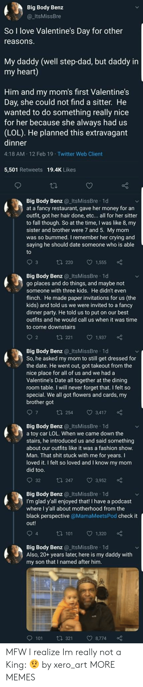 MFW: Big Body Benz  @ItsMissBre  So I love Valentine's Day for other  reasons  My daddy (well step-dad, but daddy in  my heart)  Him and my mom's first Valentine's  Day, she could not find a sitter. He  wanted to do something really nice  for her because she always had us  (LOL). He planned this extravagant  dinner  4:18 AM 12 Feb 19 Twitter Web Client  5,501 Retweets 19.4K Likes  Big Body Benz ItsMissBre 1d  at a fancy restaurant, gave her money for an  outfit, got her hair done, etc... all for her sitter  to fall though. So at the time, I was like 8, my  sister and brother were 7 and 5. My mom  was so bummed. I remember her crying and  saying he should date someone who is able  t 220 1,555  Big Body Benz ItsMissBre 1d  go places and do things, and maybe not  Someone with three kids. He didn't even  flinch. He made paper invitations for us (the  kids) and told us we were invited to a fancy  dinner party. He told us to put on our best  outfits and he would call us when it was time  to come downstairs  2  t 221 1,937  Big Body Benz ItsMissBre 1d  So, he asked my mom to still get dressed for  the date. He went out, got takeout from the  nice place for all of us and we had a  Valentine's Date all together at the dining  room table. I will never forget that. I felt so  special. We all got flowers and cards, my  brother got  t 254 3,417  Big Body Benz@_ItsMissBre 1d  a toy car LOL. When we came down the  stairs, he introduced us and said something  about our outfits like it was a fashion show  Man. That shit stuck with me for years. I  loved it. I felt so loved and I know my mom  did too  t 247 3,952  Big Body Benz_ItsMissBre 1d  I'm glad y'all enjoyed that! I have a podcast  where I y'all about motherhood from the  black perspective @MamaMeetsPod check it  out!  4  ta 101 1  1,320  Big Body Benz_ItsMissBre 1d  Also, 20+ years later, here is my daddy with  my son that I named after hinm  9101  321  8,774 MFW I realize Im really not a King: 😟 by xero_art MORE MEMES