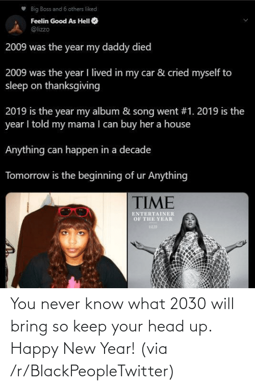 Died: Big Boss and 6 others liked  Feelin Good As HelI O  @lizzo  2009 was the year my daddy died  2009 was the year I lived in my car & cried myself to  sleep on thanksgiving  2019 is the year my album & song went #1. 2019 is the  year I told my mama I can buy her a house  Anything can happen in a decade  Tomorrow is the beginning of ur Anything  TIME  ENTERTAINER  OF THE YEAR  UZZD You never know what 2030 will bring so keep your head up. Happy New Year! (via /r/BlackPeopleTwitter)