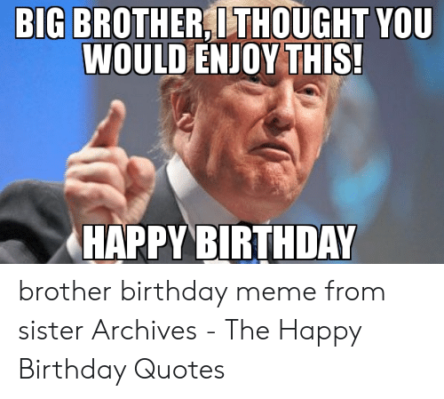 BIG BROTHERI THOUGHT YOU WOULD ENJOY THIS! HAPPYBIRTHDAY