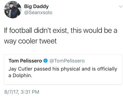 Football, Jay, and Jay Cutler: Big Daddy  @Seanxsolo  If football didn't exist, this would be a  way cooler tweet  Tom Pelissero@TomPelissero  Jay Cutler passed his physical and is officially  a Dolphin.  8/7/17, 3:31 PM