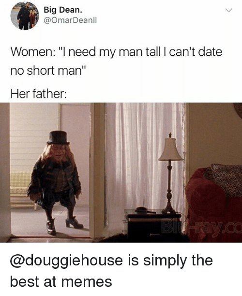 """Memes, Best, and Date: Big Dean.  @OmarDeanll  Women: """"I need my man tall I can't date  no short man""""  Her father: @douggiehouse is simply the best at memes"""