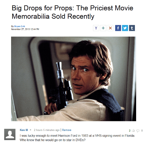 memorabilia: Big Drops for Props: The Priciest Movie  Memorabilia Sold Recently  By Bryan Enk  November 27, 2013 12:44 PM  Ken M 2 hours 5 minutes ago Remove  I was lucky enough to meet Harrison Ford in 1983 at a VHS-signing event in Florida.  Who knew that he would go on to star in DVDs?