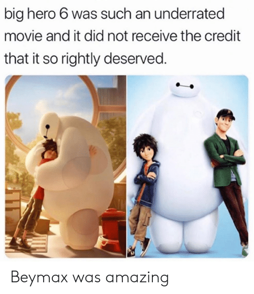 Rightly: big hero 6 was such an underrated  movie and it did not receive the credit  that it so rightly deserved. Beymax was amazing