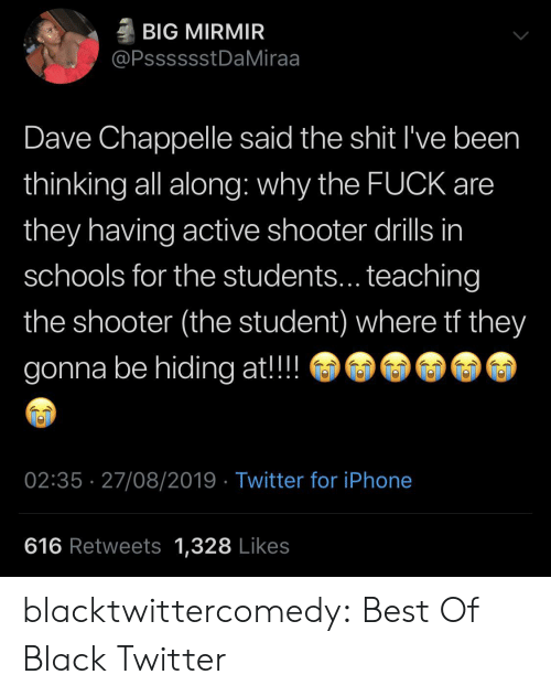 Teaching: BIG MIRMIR  @PsssssstDaMiraa  Dave Chappelle said the shit I've been  thinking all along: why the FUCK are  they having active shooter drills in  schools for the students... teaching  the shooter (the student) where tf they  gonna be hiding at!!  02:35 27/08/2019 Twitter for iPhone  616 Retweets 1,328 Likes blacktwittercomedy:  Best Of Black Twitter
