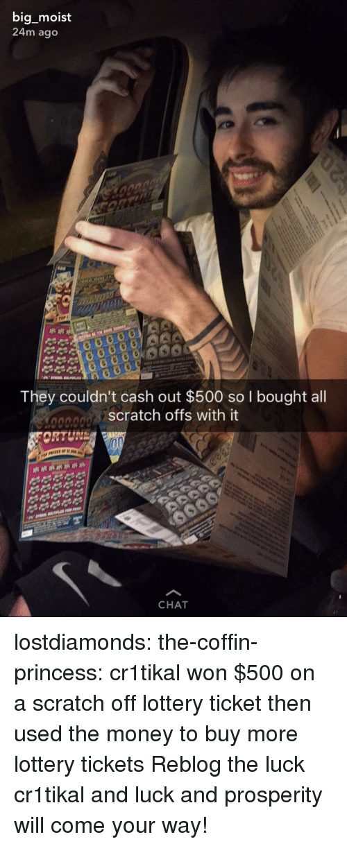 Lottery, Money, and Tumblr: big moist  24m ago  They couldn't cash out $500 so I bought all  scratch offs with it  CHAT lostdiamonds:  the-coffin-princess: cr1tikal won $500 on a scratch off lottery ticket then used the money to buy more lottery tickets Reblog the luck cr1tikal and luck and prosperity will come your way!