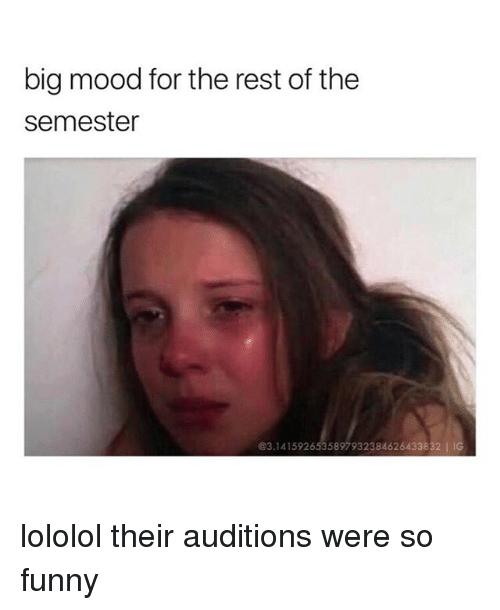 lololol: big mood for the rest of the  semester  @3.1415926535897932384626433832 IIG lololol their auditions were so funny