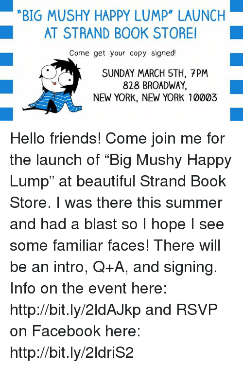 "new york new york: BIG MUSHY HAPPY LUMP"" LAUNCH  AT STRAND BOOK STORE  Come get your copy signed!  SUNDAY MARCH 5TH, 7PM  828 BROADWAY  NEW YORK, NEW YORK 10003 Hello friends! Come join me for the launch of ""Big Mushy Happy Lump"" at beautiful Strand Book Store. I was there this summer and had a blast so I hope I see some familiar faces! There will be an intro, Q+A, and signing.  Info on the event here: http://bit.ly/2ldAJkp  and RSVP on Facebook here: http://bit.ly/2ldriS2"