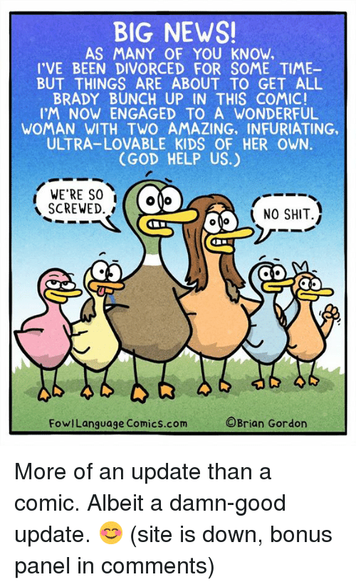 God, Memes, and News: BIG NEWS  AS MANY OF YOU KNOW,  I'VE BEEN DIVORCED FOR SOME TIME-  BUT THINGS ARE ABOUT TO GET ALL  BRADY BUNCH UP IN THIS COMIC!  IM NOW ENGAGED TO A WONDERFUL  WOMAN WITH TWO AMAZING, INFURIATING,  ULTRA-LOVABLE KIDS OF HER OWN.  (GOD HELP US.)  WE'RE SO (  SCREWED.  NO SHIT.  FowlLanguage Comics.com  ©Brian Gordon More of an update than a comic. Albeit a damn-good update. 😊 (site is down, bonus panel in comments)
