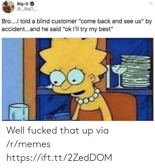 """Memes, Best, and Back: Big-O  Bigo  Bro..... told a blind customer """"come back and see us"""" by  accident...and he said """"ok I'll try my best"""" Well fucked that up via /r/memes https://ift.tt/2ZedDOM"""