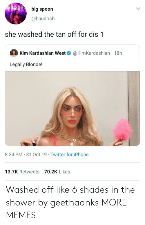 kim kardashian west: big spoon  @huudrich  she washed the tan off for dis 1  Kim Kardashian West  @KimKardashian 18h  Legally Blonde!  8:34 PM 31 Oct 19 Twitter for iPhone  13.7K Retweets 70.2K Likes Washed off like 6 shades in the shower by geethaanks MORE MEMES