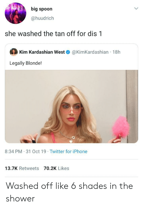 kim kardashian west: big spoon  @huudrich  she washed the tan off for dis 1  Kim Kardashian West  @KimKardashian 18h  Legally Blonde!  8:34 PM 31 Oct 19 Twitter for iPhone  13.7K Retweets 70.2K Likes Washed off like 6 shades in the shower