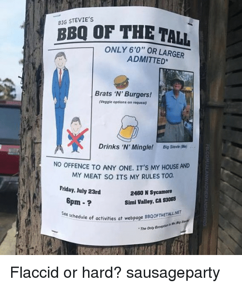 """mingle: BIG STEVIE'S  BBQ OF THE TALL  ONLY 6'0"""" OR LARGER  ADMITTED  Brats 'N' Burgers!  (Veggie options on request)  Drinks 'N' Mingle  Drinks 'N' Mingle! Big Stevie me)  NO OFFENCE TO ANY ONE. IT'S MY HOUSE AND  MY MEAT SO ITS MY RULES TOO.  Friday, July 23rd  2460 N Sycamore  Simi Valley, GA 93065  6pm-?  activities at webpage BBQOFTHETALL NET  The Only Eneoptiot a the pa  See schedule of acti  chedule of activities at webpage BBQOFTHE  a webpage BBQOFTHETALL NET Flaccid or hard? sausageparty"""