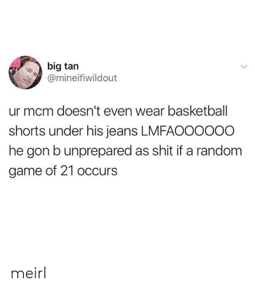 Basketball, Shit, and Game: big tan  @mineifiwildout  ur mcm doesn't even wear basketball  shorts under his jeans LMFAOO0000  he gon b unprepared as shit if a random  game of 21 occurs meirl
