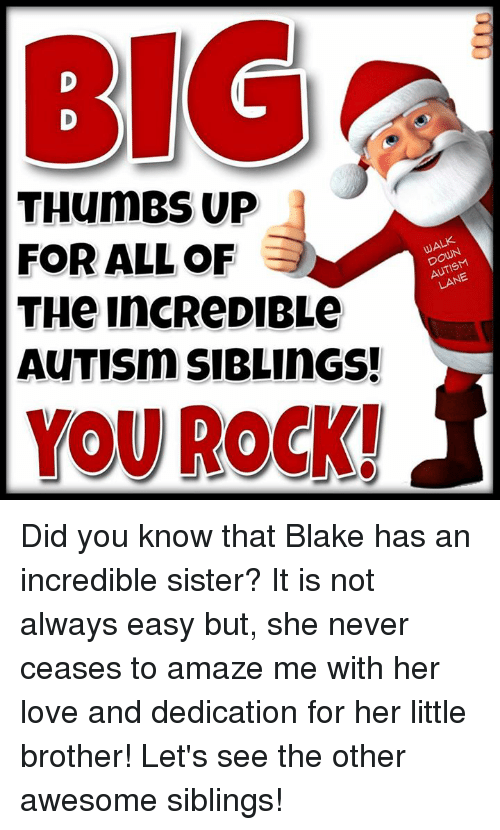 thumb ups: BIG  THumBS UP  FOR ALL OF  DOWN  LANE  THe IncReDIBLe  AuTISm SIBLINGS!  YOU ROCK! Did you know that Blake has an incredible sister?     It is not always easy but, she never ceases to amaze me with her love and dedication for her little brother!    Let's see the other awesome siblings!