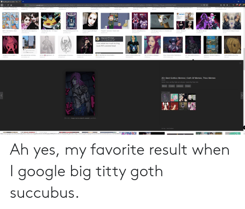 """Anime, Cute, and Dreads: big titty goth succubus - Googl X  , 23  Phttps://www.google.com/search?q=big+titty+goth + succubus &client= firefox-b-1-d&channel=cus&source=Inms&tbm = isch &sa = X&ved = 0a h U KEwjNwP219 M PjAh U Md98KHQ1 cA1 QQ_AUIES9B&biw= 2560&bih =1336&dpr= 1 #imgrc= h5DYCSih LP 1 axM:  Posts tagged as #gothgf o..  moth gf tagged videos on VideoRec  Photos and Videos about  25+ Best Gothicc Memes Goth G  Eric Cartman - Official South Park  The Croats""""..A Veneti-Slav..  ocbio Instagram stories, ..  demongf Instagram - Phot...  Goth valentin es day Etsy  Tempest Rising (Jane True, #1) by  demongf Instagram photo...  instagdb.com  videorecent.com  cro atsgothsslavs.blogspot.com  storgram.com  goo dreads.com  pictame.onlin e  picbat.com  ets y.com  wiki.southpark.cc.com  gorzavel.com  MINECRAFT  pARY MODE  TEMPEST RISMG  Tempest Rising (Jane True,..  B 25+ Best Memes About  demongf for all instagram p.  Images tagged with #bigti  img logy.com  Explore gothgirlfriend on  snowl- Altcows 7  Fur Affinity [dot] net  Cute Monster Girl -TV Tropes  Playpilot- Episode 2: Skank Hunt  moth gf tagged videos on VideoRecent  DemonChick In stagram Explor.  publicin sta.com  playpilot.com  videorecent.com  ballmemes.com  tvtropes.org  goodreads.com  deviantart.com  lolcow.farm  furaffin ity.net  41a.net  Cngish  king Louis XVI's head Today 251 PM  can I be big titty goth gf?  od wth  I can relate too much to king  Food...water  Louis XVI's severed head  A big tiddy goth gf  days ago  25+ Best Memes About Gothicc..  (@ebibun) - In.  Eliza Tekken Wiki 