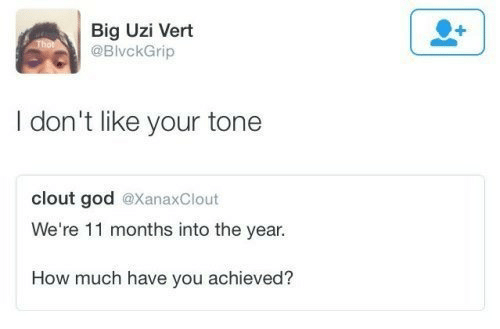 uzi: Big Uzi Vert  @BivckGrip  I don't like your tone  clout god @XanaxClout  We're 11 months into the year.  How much have you achieved?