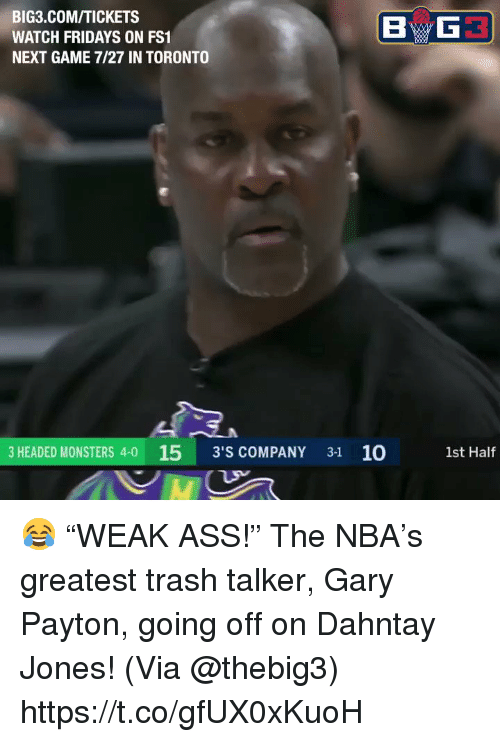 "game-7: BIG3.COM/TICKETS  WATCH FRIDAYS ON FS1  NEXT GAME 7/27 IN TORONTO  3 HEADED MONSTERS 4-0 15 3'S COMPANY 31 10  1st Half 😂 ""WEAK ASS!""   The NBA's greatest trash talker, Gary Payton, going off on Dahntay Jones!   (Via @thebig3)  https://t.co/gfUX0xKuoH"
