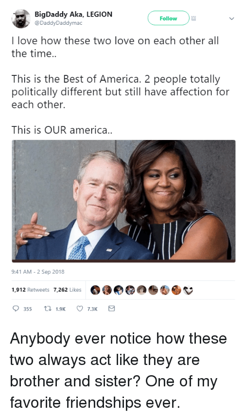 America, Love, and Best: BigDaddy Aka, LEGION  @DaddyDaddymac  Follow  I love how these two love on each other all  the time..  This is the Best of America. 2 people totally  politically different but still have affection for  each other.  This is OUR america..  9:41 AM -2 Sep 2018  1,912 Retweets 7262 Likes 500 Anybody ever notice how these two always act like they are brother and sister? One of my favorite friendships ever.